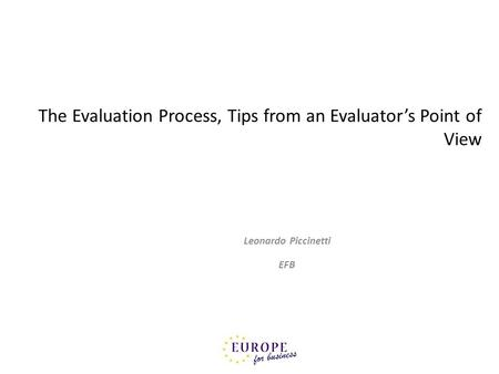 The Evaluation Process, Tips from an Evaluators Point of View Leonardo Piccinetti EFB.