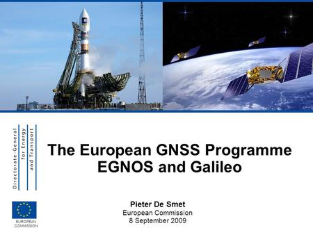 Pieter De Smet European Commission 8 September 2009 EUROPEAN COMMISSION The European GNSS Programme EGNOS and Galileo.