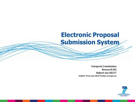 Electronic Proposal Submission System European Commission Research DG Hubert van DELFT Hubert-Yves.van-DELFT(at)ec.europa.eu.