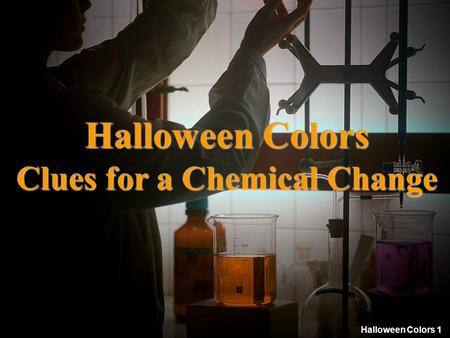 Halloween Colors 1 Halloween Colors Clues for a Chemical Change.