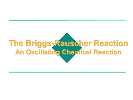 The Briggs-Rauscher Reaction An Oscillating Chemical Reaction