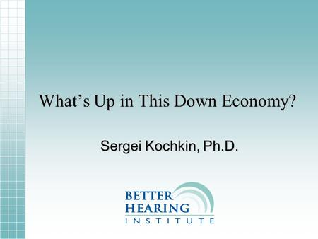 Whats Up in This Down Economy? Sergei Kochkin, Ph.D.