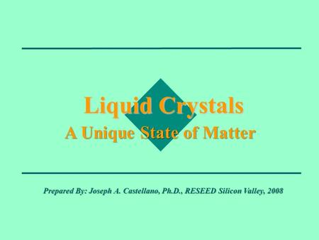 Liquid Crystals A Unique State of Matter Prepared By: Joseph A. Castellano, Ph.D., RESEED Silicon Valley, 2008.