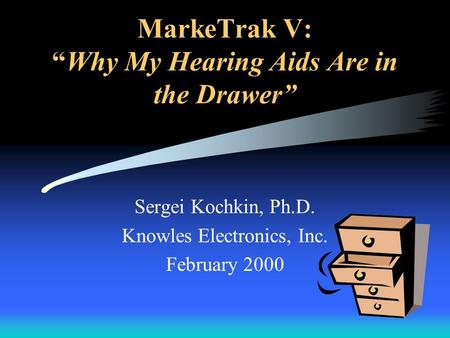 MarkeTrak V:Why My Hearing Aids Are in the Drawer Sergei Kochkin, Ph.D. Knowles Electronics, Inc. February 2000.