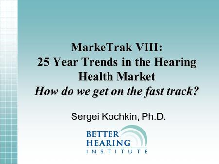 MarkeTrak VIII: 25 Year Trends in the Hearing Health Market How do we get on the fast track? Sergei Kochkin, Ph.D.
