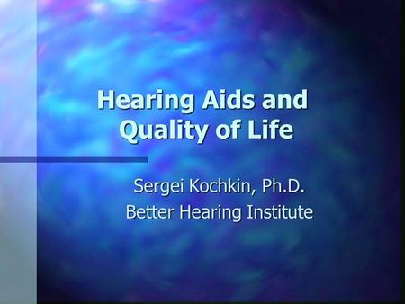 Hearing Aids and Quality of Life Sergei Kochkin, Ph.D. Better Hearing Institute.
