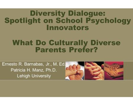 Diversity Dialogue: Spotlight on School Psychology Innovators Ernesto R. Barnabas, Jr., M. Ed. Patricia H. Manz, Ph.D. Lehigh University What Do Culturally.