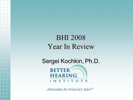BHI 2008 Year In Review Sergei Kochkin, Ph.D. Advocates for Americas Ears TM.