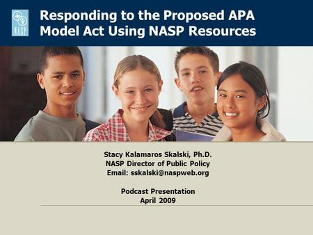 Stacy Kalamaros Skalski, Ph.D. NASP Director of Public Policy   Podcast Presentation April 2009 Responding to the Proposed APA.