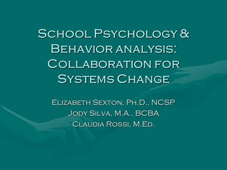 School Psychology & Behavior analysis: Collaboration for Systems Change Elizabeth Sexton, Ph.D., NCSP Jody Silva, M.A., BCBA Claudia Rossi, M.Ed.