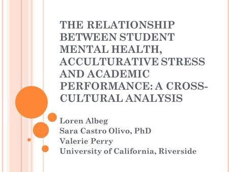 THE RELATIONSHIP BETWEEN STUDENT MENTAL HEALTH, ACCULTURATIVE STRESS AND ACADEMIC PERFORMANCE: A CROSS- CULTURAL ANALYSIS Loren Albeg Sara Castro Olivo,