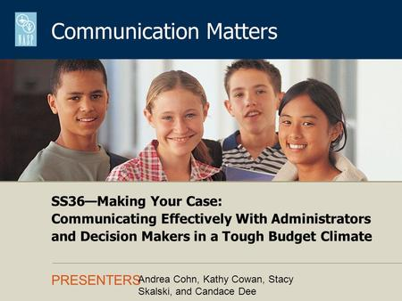Communication Matters PRESENTERS SS36Making Your Case: Communicating Effectively With Administrators and Decision Makers in a Tough Budget Climate Andrea.