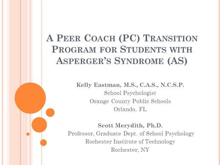 A P EER C OACH (PC) T RANSITION P ROGRAM FOR S TUDENTS WITH A SPERGER S S YNDROME (AS) Kelly Eastman, M.S., C.A.S., N.C.S.P. School Psychologist Orange.