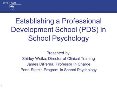Presented by: Shirley Woika, Director of Clinical Training James DiPerna, Professor In Charge Penn States Program In School Psychology Establishing a Professional.