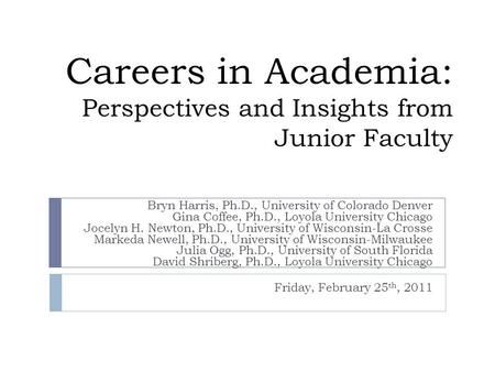 Careers in Academia: Perspectives and Insights from Junior Faculty Bryn Harris, Ph.D., University of Colorado Denver Gina Coffee, Ph.D., Loyola University.