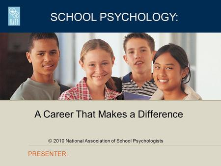 SCHOOL PSYCHOLOGY: PRESENTER: A Career That Makes a Difference © 2010 National Association of School Psychologists.