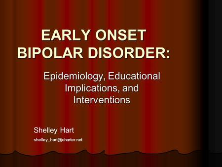 EARLY ONSET BIPOLAR DISORDER: Epidemiology, Educational Implications, and Interventions Shelley Hart