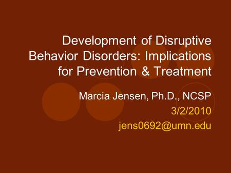 Development of Disruptive Behavior Disorders: Implications for Prevention & Treatment Marcia Jensen, Ph.D., NCSP 3/2/2010