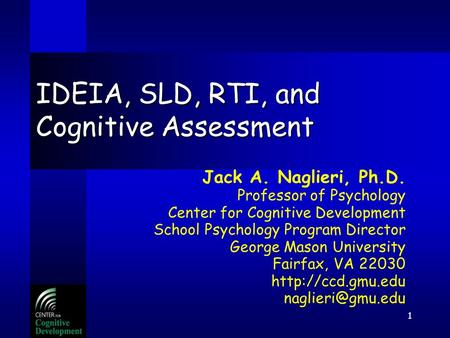 1 IDEIA, SLD, RTI, and Cognitive Assessment Jack A. Naglieri, Ph.D. Professor of Psychology Center for Cognitive Development School Psychology Program.