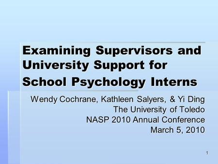 1 Examining Supervisors and University Support for School Psychology Interns Wendy Cochrane, Kathleen Salyers, & Yi Ding The University of Toledo NASP.