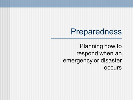 Preparedness Planning how to respond when an emergency or disaster occurs.