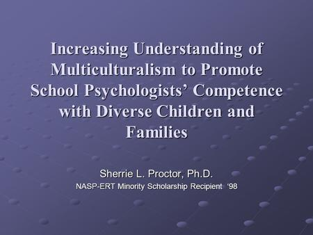 Increasing Understanding of Multiculturalism to Promote School Psychologists Competence with Diverse Children and Families Sherrie L. Proctor, Ph.D. NASP-ERT.