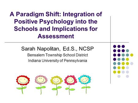 A Paradigm Shift: Integration of Positive Psychology into the Schools and Implications for Assessment Sarah Napolitan, Ed.S., NCSP Bensalem Township School.
