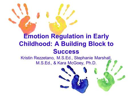Emotion Regulation in Early Childhood: A Building Block to Success Kristin Rezzetano, M.S.Ed., Stephanie Marshall, M.S.Ed., & Kara McGoey, Ph.D.