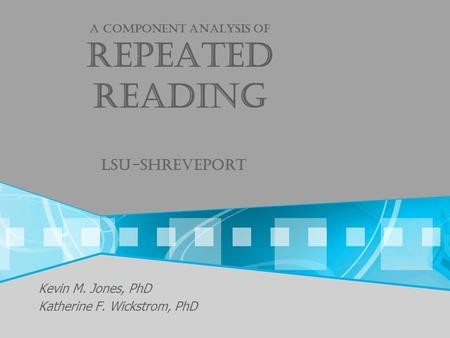 A Component analysis of repeated reading Lsu-shreveport Kevin M. Jones, PhD Katherine F. Wickstrom, PhD.