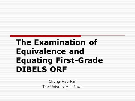 The Examination of Equivalence and Equating First-Grade DIBELS ORF Chung-Hau Fan The University of Iowa.