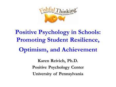 Positive Psychology in Schools: Promoting Student Resilience, Optimism, and Achievement Karen Reivich, Ph.D. Positive Psychology Center University of Pennsylvania.