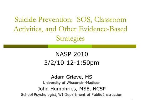 1 Suicide Prevention: SOS, Classroom Activities, and Other Evidence-Based Strategies NASP 2010 3/2/10 12-1:50pm Adam Grieve, MS University of Wisconsin-Madison.