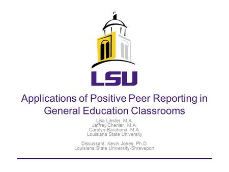 Applications of Positive Peer Reporting in General Education Classrooms Lisa Libster, M.A. Jeffrey Chenier, M.A. Carolyn Barahona, M.A. Louisiana State.