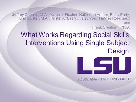 What Works Regarding Social Skills Interventions Using Single Subject Design Jeffrey Chenier, M.A., Aaron J. Fischer, Katherine Hunter, Emily Patty, Lisa.