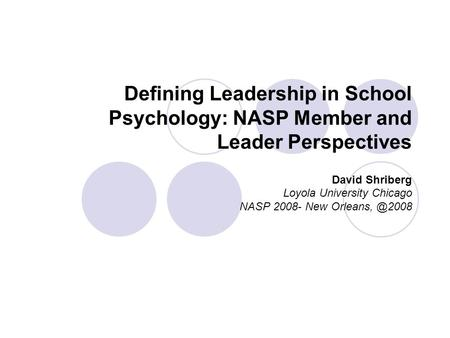 Defining Leadership in School Psychology: NASP Member and Leader Perspectives David Shriberg Loyola University Chicago NASP 2008- New