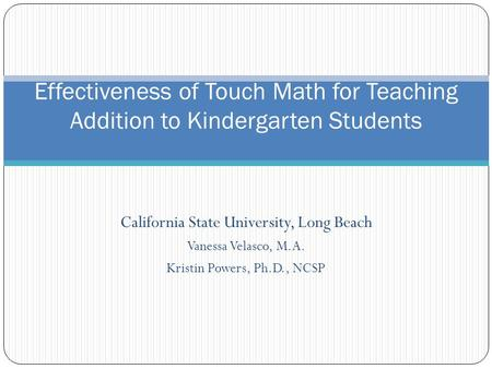 California State University, Long Beach Vanessa Velasco, M.A. Kristin Powers, Ph.D., NCSP Effectiveness of Touch Math for Teaching Addition to Kindergarten.
