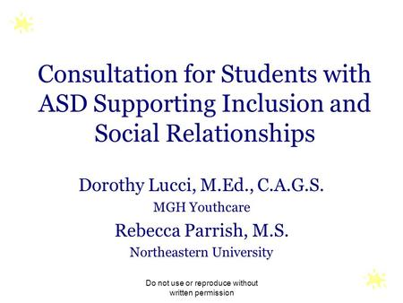 Do not use or reproduce without written permission Consultation for Students with ASD Supporting Inclusion and Social Relationships Dorothy Lucci, M.Ed.,