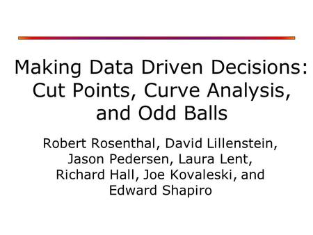 Making Data Driven Decisions: Cut Points, Curve Analysis, and Odd Balls Robert Rosenthal, David Lillenstein, Jason Pedersen, Laura Lent, Richard Hall,