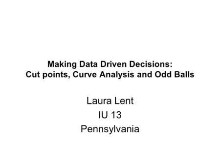 Making Data Driven Decisions: Cut points, Curve Analysis and Odd Balls Laura Lent IU 13 Pennsylvania.