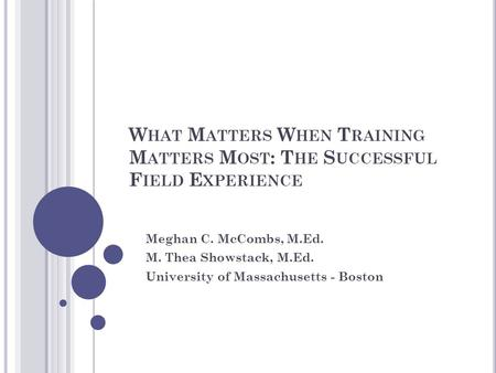 W HAT M ATTERS W HEN T RAINING M ATTERS M OST : T HE S UCCESSFUL F IELD E XPERIENCE Meghan C. McCombs, M.Ed. M. Thea Showstack, M.Ed. University of Massachusetts.