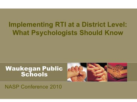 Waukegan Public Schools NASP Conference 2010 Implementing RTI at a District Level: What Psychologists Should Know.