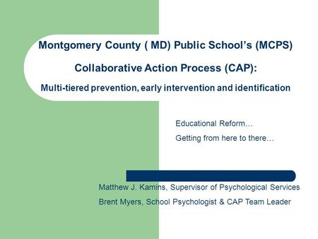 Montgomery County ( MD) Public Schools (MCPS) Collaborative Action Process (CAP): Multi-tiered prevention, early intervention and identification Matthew.