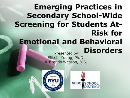 Emerging Practices in Secondary School-Wide Screening for Students At- Risk for Emotional and Behavioral Disorders Presented by Ellie L. Young, Ph.D. &
