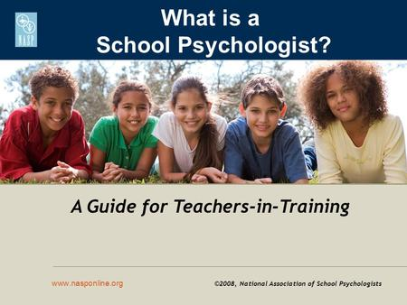 What is a School Psychologist? www.nasponline.org ©2008, National Association of School Psychologists A Guide for Teachers-in-Training.