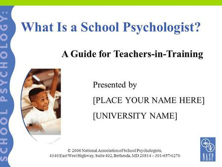 What Is a School Psychologist? A Guide for Teachers-in-Training Presented by [PLACE YOUR NAME HERE] [UNIVERSITY NAME] © 2006 National Association of School.