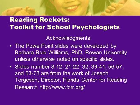 Reading Rockets: Toolkit for School Psychologists Acknowledgments: The PowerPoint slides were developed by Barbara Bole Williams, PhD, Rowan University.