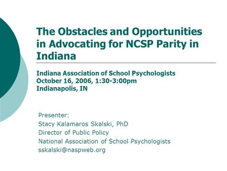 The Obstacles and Opportunities in Advocating for NCSP Parity in Indiana Indiana Association of School Psychologists October 16, 2006, 1:30-3:00pm Indianapolis,