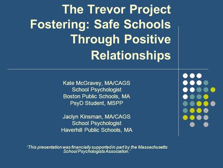 The Trevor Project Fostering: Safe Schools Through Positive Relationships Kate McGravey, MA/CAGS School Psychologist Boston Public Schools, MA PsyD Student,
