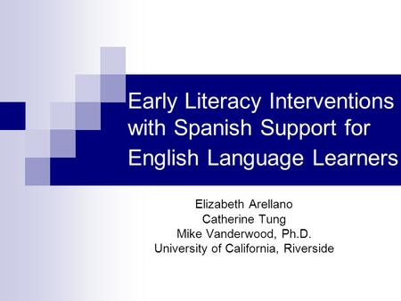 Early Literacy Interventions with Spanish Support for English Language Learners Elizabeth Arellano Catherine Tung Mike Vanderwood, Ph.D. University of.