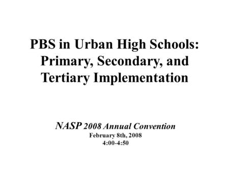 PBS in Urban High Schools: Primary, Secondary, and Tertiary Implementation NASP 2008 Annual Convention February 8th, 2008 4:00-4:50.